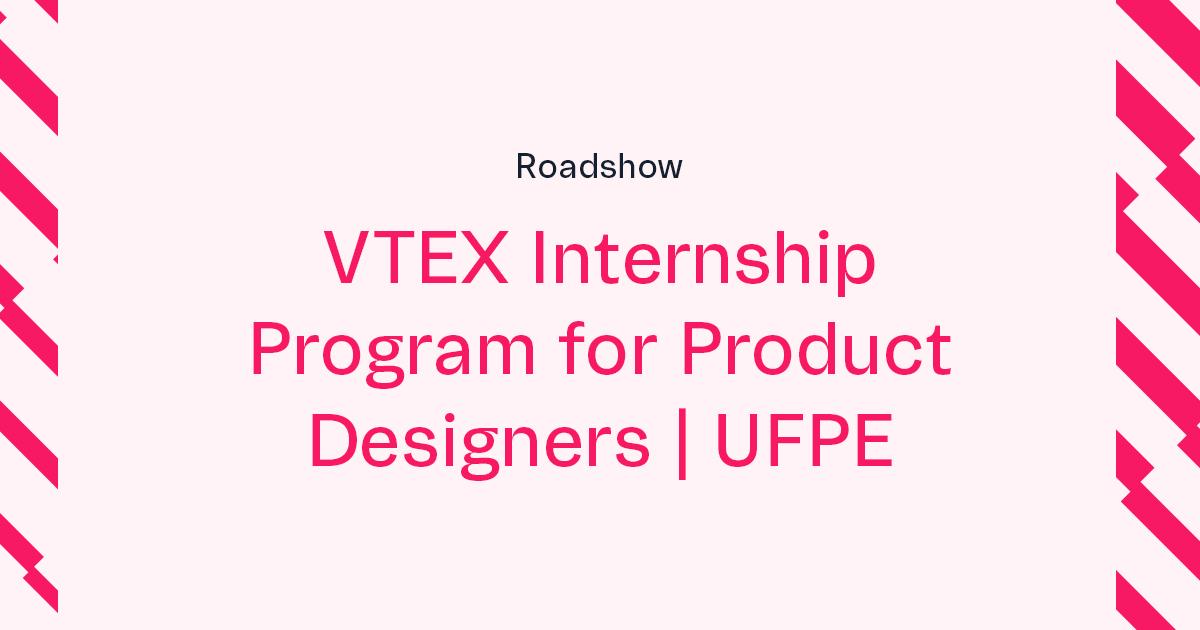 VTEX Summer Internship for Product Designers Roadshow   UFPE