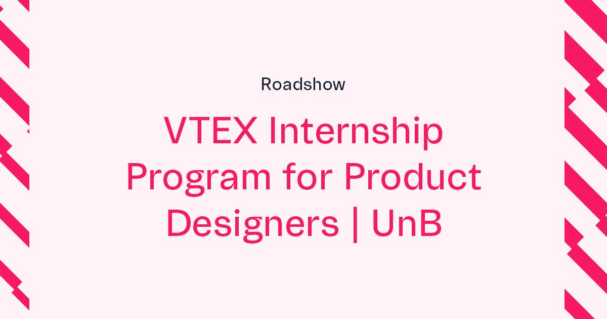 VTEX Summer Internship for Product Designers Roadshow | UnB